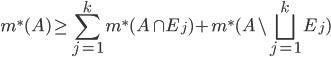 \displaystyle m^{*}(A) \geq \sum_{j=1}^{k} m^{*}(A \cap E_{j})+m^{*}(A \setminus \bigsqcup_{j=1}^{k}E_{j})