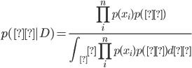 \displaystyle p(θ|D)=\frac{\prod_i^n p(x_i)p(θ)}{ \int_θ \prod_i^n p(x_i)p(θ)dθ}