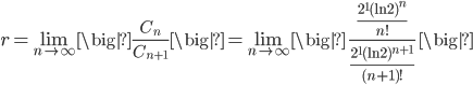 \displaystyle r=\lim_{n \to \infty} \big|\frac{C_n}{C_{n+1}}\big|=\lim_{n \to \infty} \big|\ \frac{\frac{2^1 (\ln 2)^n}{n!}}{\frac{2^1 (\ln 2)^{n+1}}{(n+1)!}}\ \big|