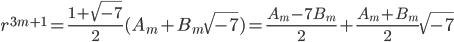 \displaystyle r^{3m+1} = \frac{1+\sqrt{-7}}{2}(A_m+B_m\sqrt{-7}) = \frac{A_m-7B_m}{2} + \frac{A_m+B_m}{2}\sqrt{-7}