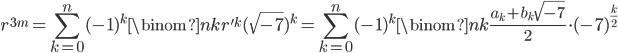 \displaystyle r^{3m} = \sum_{k=0}^n(-1)^k\binom{n}{k}r'^k(\sqrt{-7})^k = \sum_{k=0}^n(-1)^k\binom{n}{k}\frac{a_k+b_k\sqrt{-7}}{2}\cdot (-7)^{\frac{k}{2}}
