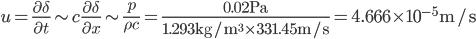 \displaystyle u=\frac{\partial\delta}{\partial t}\sim c\frac{\partial\delta}{\partial x}\sim\frac{p}{\rho c}=\frac{0.02{\rm{Pa}}}{1.293{\rm{kg/m^3}}\times331.45{\rm{m/s}}}=4.666\times10^{-5}{\rm{m/s}}