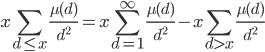 \displaystyle x\sum_{d \leq x}\frac{\mu (d)}{d^2} = x\sum_{d=1}^{\infty}\frac{\mu (d)}{d^2}-x\sum_{d > x}\frac{\mu (d)}{d^2}