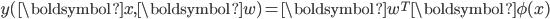 \displaystyle y(\boldsymbol{x},\boldsymbol{w}) = \boldsymbol{w}^{T}\boldsymbol{\phi(x)}