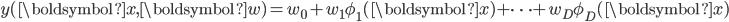 \displaystyle y(\boldsymbol{x},\boldsymbol{w}) = w_0 + w_1 \phi_1 (\boldsymbol{x}) + \cdots + w_D \phi_D (\boldsymbol{x})