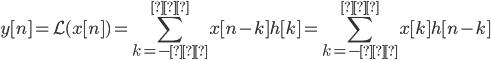 \displaystyle y[n] = \mathcal L(x[n]) = \sum_{k=-∞}^{∞} x[n-k]h[k]=\sum_{k=-∞}^{∞} x[k]h[n-k]