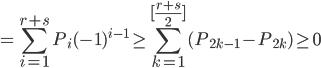 \displaystyle=\sum_{i=1}^{r+s}P_i(-1)^{i-1}\geq\sum_{k=1}^{[\frac{r+s}2]}(P_{2k-1}-P_{2k})\geq0