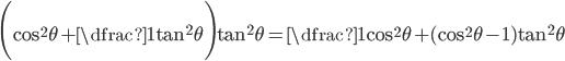 \displaystyle\Bigg(\cos^2\theta + \dfrac{1}{\tan^2\theta}\Bigg)\tan^2\theta = \dfrac{1}{\cos^2\theta} + (\cos^2\theta - 1)\tan^2\theta