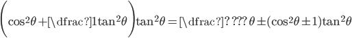 \displaystyle\Bigg(\cos^2\theta + \dfrac{1}{\tan^2\theta}\Bigg)\tan^2\theta=\dfrac{?}{???\theta}\pm(\cos^2\theta\pm 1)\tan^2\theta