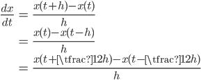 \displaystyle\begin{eqnarray} \frac{dx}{dt}  &=& \frac{x(t + h) - x(t)}{h} \\ &=& \frac{x(t) - x(t-h)}{h} \\ &=& \frac{x(t+\tfrac12h)-x(t-\tfrac12h)}{h} \end{eqnarray}