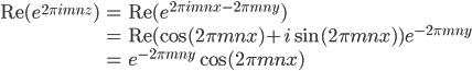 \displaystyle\begin{eqnarray}\mathrm{Re}(e^{2\pi imnz})&=&\mathrm{Re}(e^{2\pi imnx-2\pi mny})\\&=&\mathrm{Re}(\cos(2\pi mnx)+i\sin(2\pi mnx))e^{-2\pi mny}\\&=&e^{-2\pi mny}\cos(2\pi mnx)\end{eqnarray}