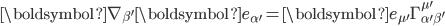 \displaystyle\boldsymbol{\nabla}_{\beta'}\boldsymbol{e}_{\alpha'}=\boldsymbol{e}_{\mu'}\Gamma^{\mu'}_{\alpha'\beta'}