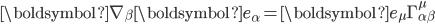 \displaystyle\boldsymbol{\nabla}_{\beta}\boldsymbol{e}_{\alpha}=\boldsymbol{e}_{\mu}\Gamma^{\mu}_{\alpha\beta}