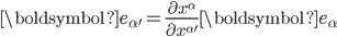 \displaystyle\boldsymbol{e}_{\alpha'}=\frac{\partial x^{\alpha}}{\partial x^{\alpha'}}\boldsymbol{e}_{\alpha}