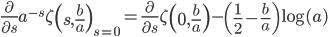 \displaystyle\frac{\partial}{\partial s}a^{-s}\zeta\left(s,\frac{b}{a}\right)_{s=0}=\frac{\partial}{\partial s}\zeta\left(0,\frac{b}{a}\right)-\left(\frac{1}{2}-\frac{b}{a}\right)\log(a)