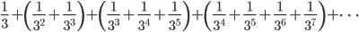 \displaystyle\frac{1}{3}+\left(\frac{1}{3^2}+\frac{1}{3^3}\right)+\left(\frac{1}{3^3}+\frac{1}{3^4}+\frac{1}{3^5}\right)+\left(\frac{1}{3^4}+\frac{1}{3^5}+\frac{1}{3^6}+\frac{1}{3^7}\right)+\cdots