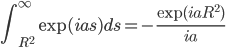 \displaystyle\int_{R^2}^\infty \exp(ias) ds = -\frac{\exp(iaR^2)}{ia}