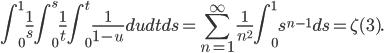 \displaystyle\int_0^1\frac{1}{s}\int_0^s\frac{1}{t}\int_0^t\frac{1}{1-u}dudtds=\sum_{n=1}^\infty\frac{1}{n^2}\int_0^1 s^{n-1}ds=\zeta(3).