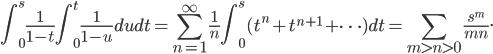 \displaystyle\int_0^s\frac{1}{1-t}\int_0^t\frac{1}{1-u}dudt=\sum_{n=1}^\infty\frac{1}{n}\int_0^s (t^n+t^{n+1}+\cdots) dt=\sum_{m\gt n\gt 0}\frac{s^m}{mn}.