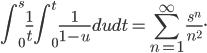 \displaystyle\int_0^s\frac{1}{t}\int_0^t\frac{1}{1-u}dudt=\sum_{n=1}^\infty\frac{s^n}{n^2}.