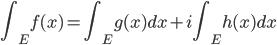 \displaystyle\int_E f(x)=\int_E g(x)dx +i\int_E h(x)dx