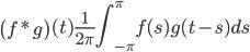 \displaystyle\left(f*g\right)(t)\frac{1}{2\pi}\int_{-\pi}^{\pi}f(s)g(t-s)ds
