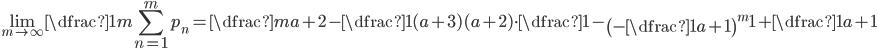 \displaystyle\lim_{m\rightarrow\infty}\dfrac{1}{m}\sum_{n=1}^{m}p_{n}=\dfrac{m}{a+2}-\dfrac{1}{(a+3)(a+2)}\cdot\dfrac{1-\left(-\dfrac{1}{a+1}\right)^m}{1+\dfrac{1}{a+1}}