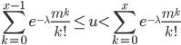 \displaystyle\sum_{\small k=0}^{\small x-1}{e^{\tiny -\lambda}\frac{m^k}{k!}\leq u\lt \sum_{\small k=0}^{\small x}{e^{\tiny -\lambda}\frac{m^k}{k!}