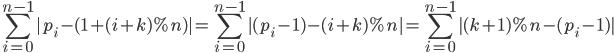 \displaystyle\sum_{i=0}^{n-1}{|p_i-(1+(i+k)\%n)|}=\sum_{i=0}^{n-1}{|(p_i-1)-(i+k)\%n|}=\sum_{i=0}^{n-1}{|(k+1)\%n-(p_i-1)|}