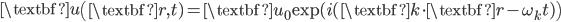 \displaystyle\textbf{u}\left(\textbf{r},t)=\textbf{u}_0{\rm exp}(i(\textbf{k}\cdot\textbf{r}-\omega_k t)\right)