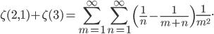 \displaystyle\zeta(2,1)+\zeta(3)=\sum_{m=1}^\infty\sum_{n=1}^\infty\left(\frac{1}{n}-\frac{1}{m+n}\right)\frac{1}{m^2}.\