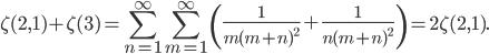 \displaystyle\zeta(2,1)+\zeta(3)=\sum_{n=1}^\infty\sum_{m=1}^\infty\left(\frac{1}{m(m+n)^2}+\frac{1}{n(m+n)^2}\right)=2\zeta(2,1).