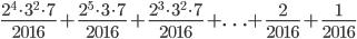 \displaystyle{ \frac{2^4 \cdot 3^2 \cdot 7}{2016} + \frac{2^5 \cdot 3 \cdot 7}{2016} + \frac{2^3 \cdot 3^2 \cdot 7}{2016} + \ldots + \frac{2}{2016} + \frac{1}{2016} }