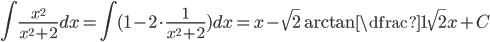 \displaystyle{ \int \frac{x^{2}}{x^{2}+2}dx = \int (1- 2 \cdot \frac{1}{x^{2}+2} ) dx=x-\sqrt{2}\arctan \dfrac{1}{\sqrt{2}}x} + C