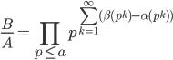 \displaystyle{\frac{B}{A}=\prod_{p\leq a} p^{\sum_{k=1}^\infty(\beta(p^k)-\alpha(p^k))}}