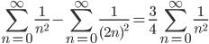 \displaystyle{\sum_{n=0}^{\infty}\frac{1}{n^2}-\sum_{n=0}^{\infty}\frac{1}{(2n)^2}=\frac{3}{4}\sum_{n=0}^{\infty}\frac{1}{n^2}}