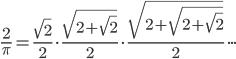 \displaystyle{}\frac{2}{\pi}=\frac{\sqrt{2}}{2}{}\cdot{}\frac{\sqrt{2+\sqrt{2}}}{2}{}\cdot{}\frac{\sqrt{2+\sqrt{2+\sqrt{2}}}}{2}\cdot\cdot\cdot