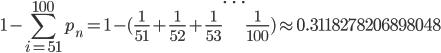 \displaystyle{1 - \sum_{i=51}^{100} p_n= 1 - ( \frac{1}{51}+\frac{1}{52}+\frac{1}{53} \dots \frac{1}{100}) \approx 0.3118278206898048}