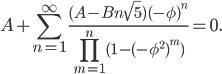 \displaystyle{A+\sum_{n=1}^\infty\frac{(A-Bn\sqrt5)(-\phi)^n}{\prod_{m=1}^n(1-(-\phi^2)^m)}=0.}