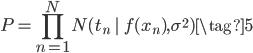 \displaystyle{P=\prod_{n=1}^{N} N(t_{n}\;|\;f(x_{n}),\sigma^{2})\tag{5}}