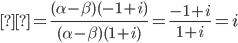 \displaystyle=\frac{(\alpha-\beta)(-1+i)}{(\alpha-\beta)(1+i) }=\frac{-1+i}{1+i}=i