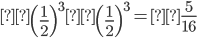\displaystyle\left( \frac{1}{2} \right)^3\left( \frac{1}{2} \right)^3 =\frac{5}{16}