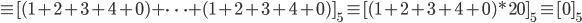 \equiv [(1+2+3+4+0)+ \cdots +(1+2+3+4+0)]_5 \equiv [(1+2+3+4+0)*20]_5 \equiv [0]_5