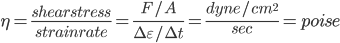 \eta=\frac{shear stress}{strain rate}=\frac{F/A}{\Delta \varepsilon/\Delta t}=\frac{dyne/cm^{2}}{sec}=poise