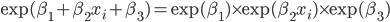 \exp(\beta_1 + \beta_2 x_i + \beta_3) = \exp(\beta_1) \times \exp(\beta_2 x_i) \times \exp(\beta_3)