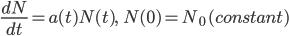 \frac {\large dN}{\large dt}=a(t)N(t),\qquad N(0)=N_0\,(constant)
