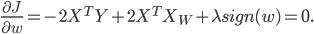 frac {partial J} {partial w} = - 2X^T Y + 2X^T X_W + lambda sign (w) = 0.