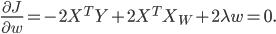 frac {partial J} {partial w} = - 2X^T Y + 2X^T X_W + 2lambda w = 0.