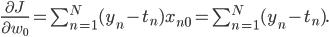 \frac {\partial J} {\partial w_0} = \sum_{n=1}^{N} (y_n - t_n) x_{n0} = \sum_{n =1}^{N} (y_n - t_n).