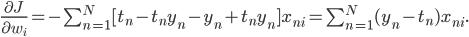 \frac {\partial J} {\partial w_i} = - \sum_{n=1}^{N} [t_n - t_n y_n - y_n + t_n y_n] x_{ni} = \sum_{n =1}^{N} (y_n - t_n) x_{ni}.